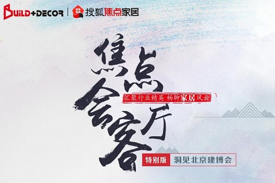 强强联手!搜狐焦点家居《焦点会客厅》之洞见北京建博会,来了!