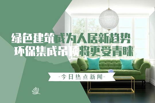 绿色建筑成为人居新趋势 环保集成吊顶将更受青睐